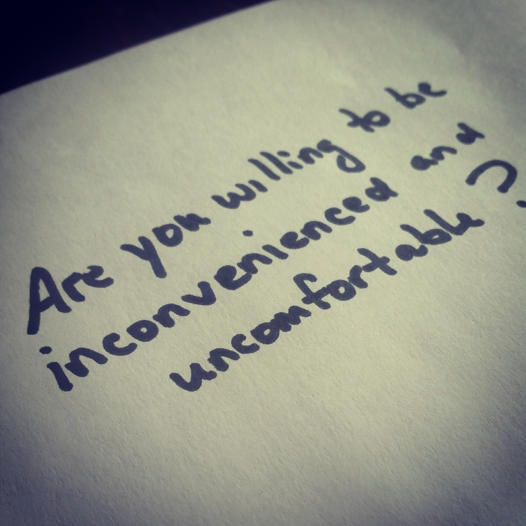 Are you willing to be inconvenienced and uncomfortable